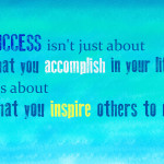Success Isn't Just About What You Accomplish In Your Life It's About What You Inspire Others To Do