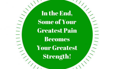 In the End, Some of Your Greatest Pain Becomes Your Greatest Strength!
