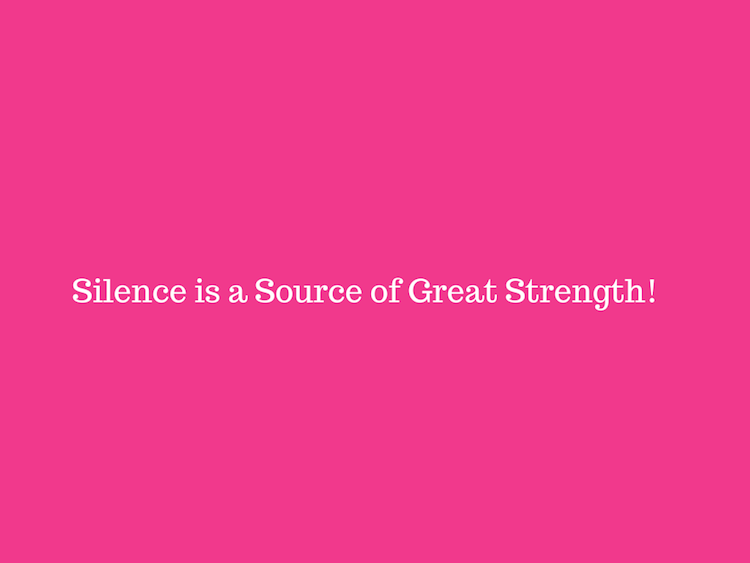 Silence is a Source of Great Strength!